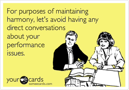 For purposes of maintaining harmony, let's avoid having any direct conversations about your performance issues.