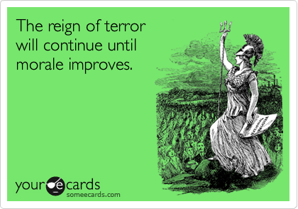 The reign of terror  will continue until  morale improves.