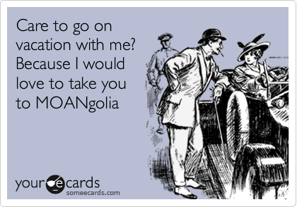 Care to go on vacation with me? Because I would love to take you to MOANgolia