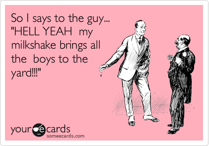 "So I says to the guy...  ""HELL YEAH  my milkshake brings all the  boys to the yard!!!"""