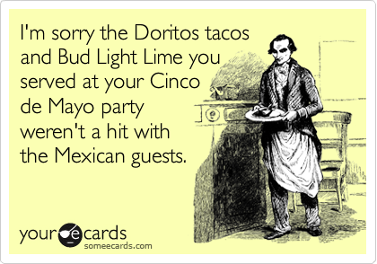 I'm sorry the Doritos tacos and Bud Light Lime you served at your Cinco de Mayo party weren't a hit with the Mexican guests.