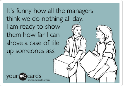 It's funny how all the managers think we do nothing all day.  I am ready to show them how far I can shove a case of tile up someones ass!