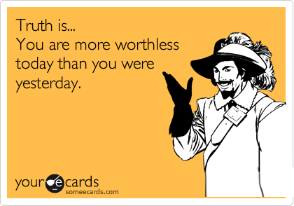 Truth is... You are more worthless  today than you were yesterday.