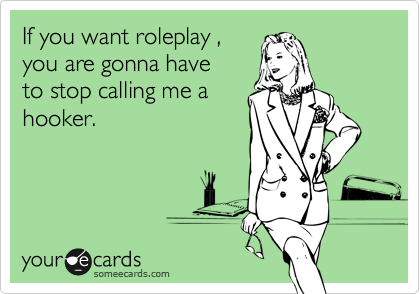 If you want roleplay , you are gonna have to stop calling me a hooker.