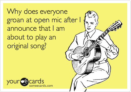 Why does everyone groan at open mic after I announce that I am about to play an original song?