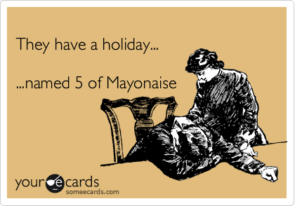 They have a holiday...   ...named 5 of Mayonaise