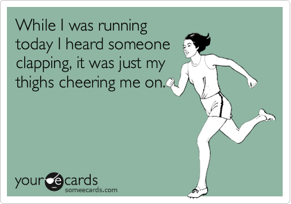 While I was running today I heard someone clapping, it was just my thighs cheering me on.