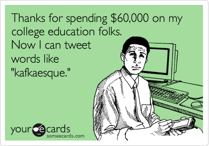 """Thanks for spending %2460,000 on my college education folks. Now I can tweet words like """"kafkaesque."""""""