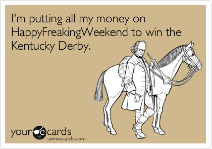 I'm putting all my money on HappyFreakingWeekend to win the Kentucky Derby.