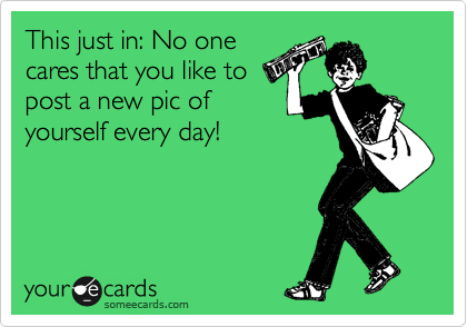 This just in: No one cares that you like to post a new pic of yourself every day!