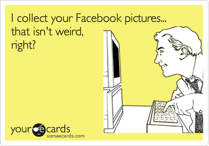 I collect your Facebook pictures... that isn't weird, right?