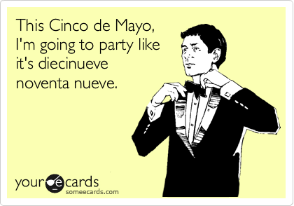 This Cinco de Mayo, I'm going to party like it's diecinueve noventa nueve.