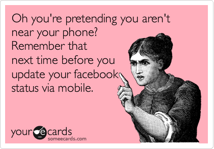 Oh you're pretending you aren't near your phone? Remember that  next time before you update your facebook status via mobile.