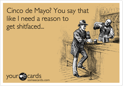 Cinco de Mayo? You say that like I need a reason to get shitfaced...