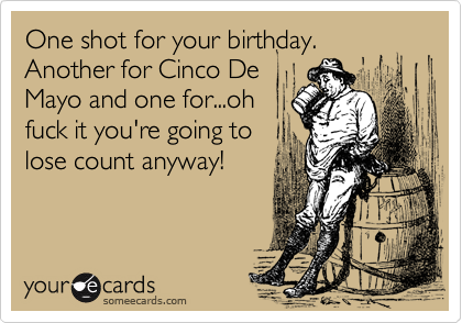 One shot for your birthday. Another for Cinco De Mayo and one for...oh fuck it you're going to lose count anyway!
