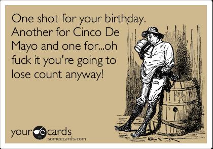 cinco de mayo birthday One shot for your birthday. Another for Cinco De Mayo and one for  cinco de mayo birthday