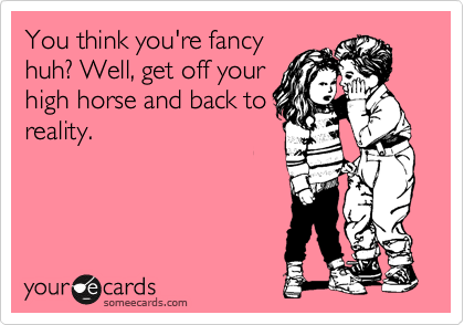 You think you're fancy huh? Well, get off your high horse and back to reality.