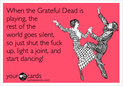 When the Grateful Dead is playing, the rest of the world goes silent, so just shut the fuck up, light a joint, and start dancing!