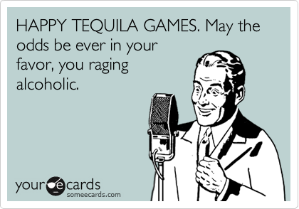 HAPPY TEQUILA GAMES. May the odds be ever in your favor, you raging alcoholic.