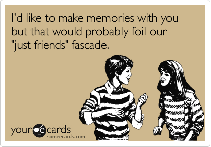 """I'd like to make memories with you but that would probably foil our """"just friends"""" fascade."""