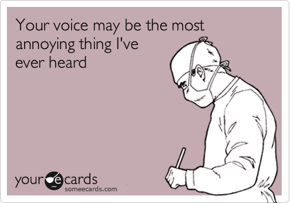 Your voice may be the most annoying thing I've ever heard