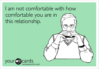 I am not comfortable with how comfortable you are in this relationship.