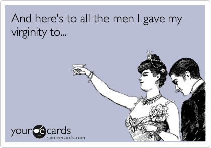 And here's to all the men I gave my virginity to...