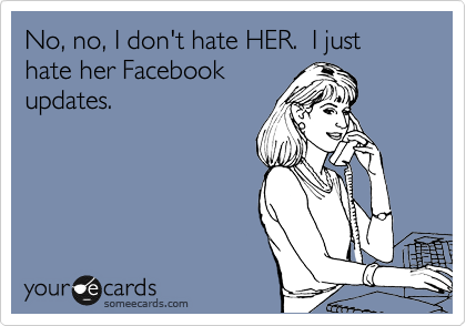 No, no, I don't hate HER.  I just hate her Facebook updates.