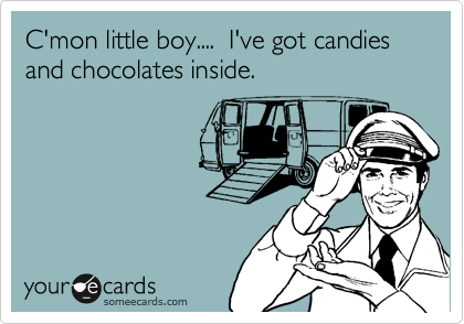 C'mon little boy....  I've got candies and chocolates inside.
