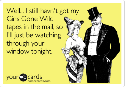 Well... I still havn't got my Girls Gone Wild tapes in the mail, so I'll just be watching through your window tonight.