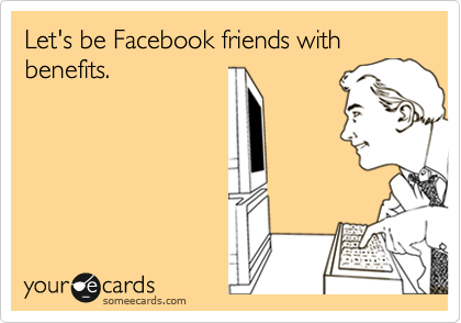 Let's be Facebook friends with benefits.