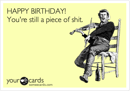 HAPPY BIRTHDAY! You're still a piece of shit.