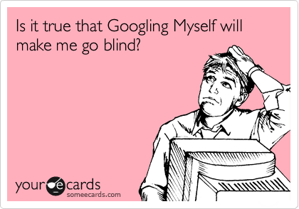 Is it true that Googling Myself will make me go blind?
