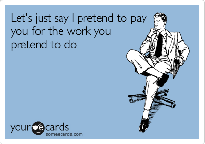 Let's just say I pretend to pay you for the work you pretend to do