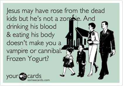 Jesus may have rose from the dead kids but he's not a zombie. And drinking his blood & eating his body  doesn't make you a vampire or cannibal. Frozen Yogurt?