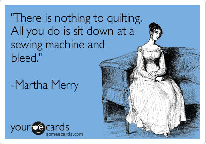 """There is nothing to quilting.  All you do is sit down at a sewing machine and bleed.""  -Martha Merry"