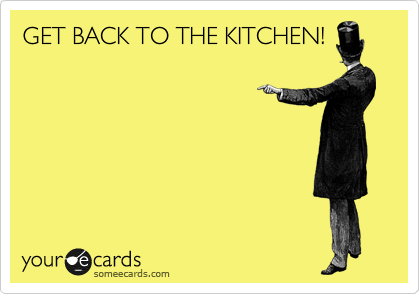 GET BACK TO THE KITCHEN!