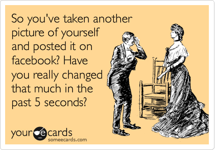 So you've taken another picture of yourself and posted it on facebook? Have you really changed that much in the past 5 seconds?