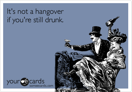 It's not a hangover  if you're still drunk.