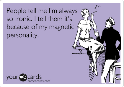 People tell me I'm always so ironic. I tell them it's because of my magnetic personality.