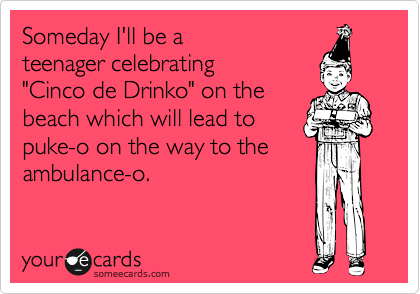 "Someday I'll be a teenager celebrating ""Cinco de Drinko"" on the beach which will lead to puke-o on the way to the ambulance-o."