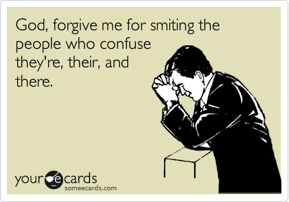 God, forgive me for smiting the people who confuse they're, their, and there.