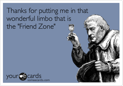 """Thanks for putting me in that wonderful limbo that is the """"Friend Zone"""""""