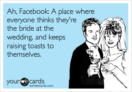 Ah, Facebook: A place where everyone thinks they're the bride at the wedding, and keeps raising toasts to themselves.
