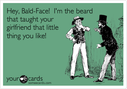 Hey, Bald-Face!  I'm the beard that taught your girlfriend that little thing you like!