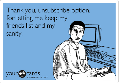 Thank you, unsubscribe option, for letting me keep my friends list and my sanity.