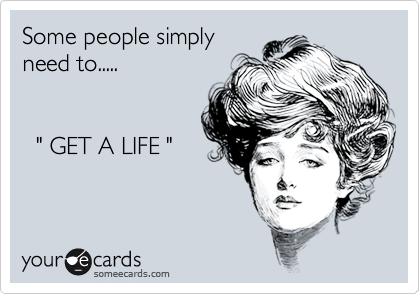 """Some people simply need to.....     """" GET A LIFE """""""