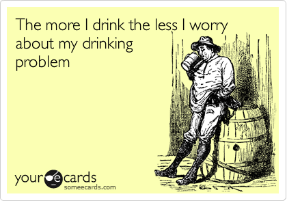 The more I drink the less I worry about my drinking problem