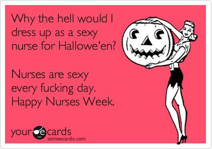 Why the hell would I dress up as a sexy nurse for Hallowe'en?  Nurses are sexy every fucking day.  Happy Nurses Week.
