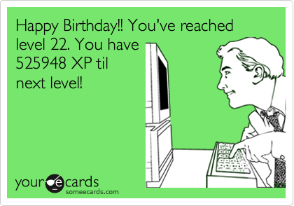 Happy Birthday Youve Reached Level 22 You Have 525948 XP Til